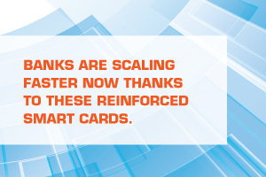 BANKS ARE SCALING FASTER NOW THANKS TO THESE REINFORCED SMART CARDS.