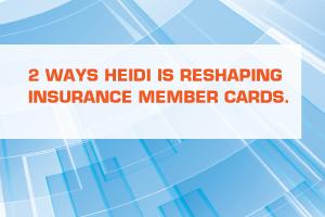 2 WAYS HEIDI IS RESHAPING INSURANCE MEMBER CARDS.